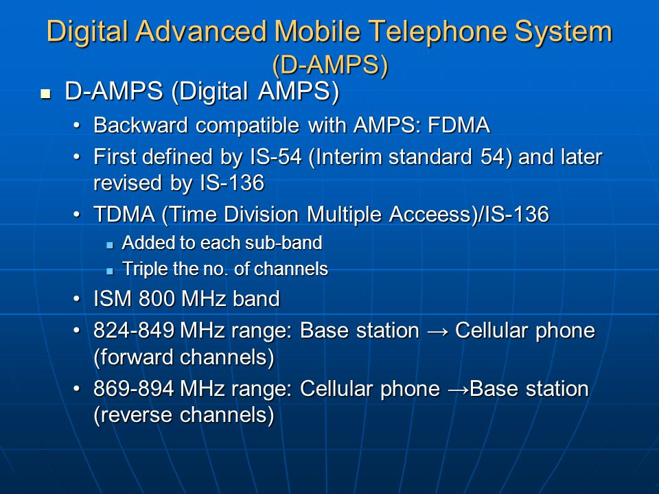 Digital Advanced Mobile Telephone System (D-AMPS) D-AMPS (Digital AMPS) D-AMPS (Digital AMPS) Backward compatible with AMPS: FDMABackward compatible w