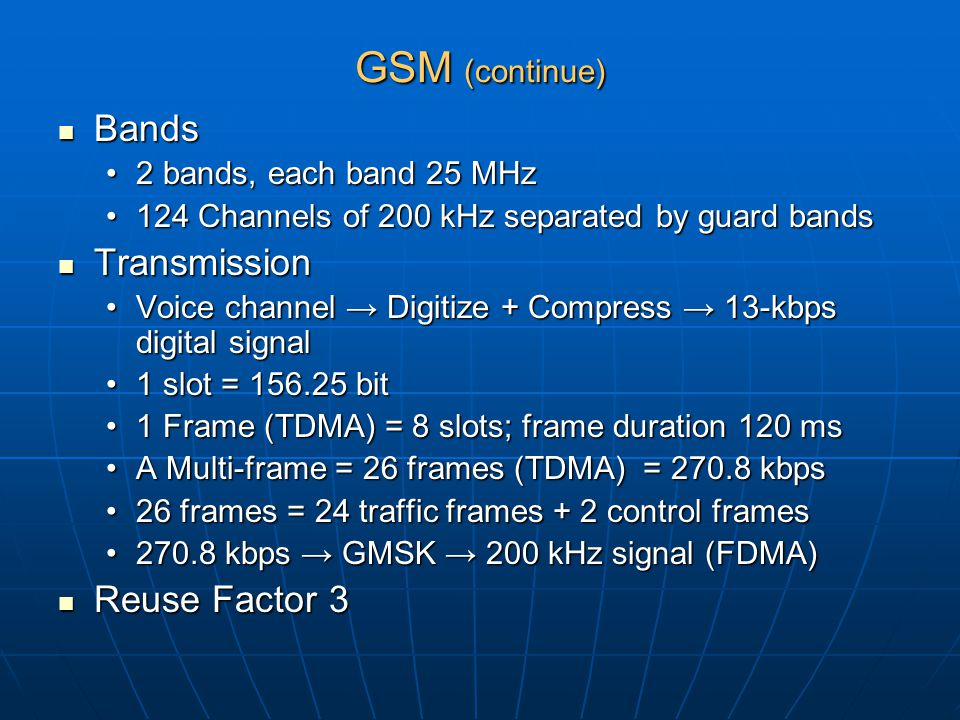 GSM (continue) Bands Bands 2 bands, each band 25 MHz2 bands, each band 25 MHz 124 Channels of 200 kHz separated by guard bands124 Channels of 200 kHz