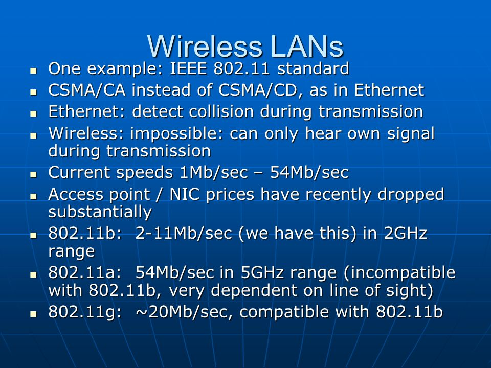 Wireless LANs One example: IEEE 802.11 standard One example: IEEE 802.11 standard CSMA/CA instead of CSMA/CD, as in Ethernet CSMA/CA instead of CSMA/C
