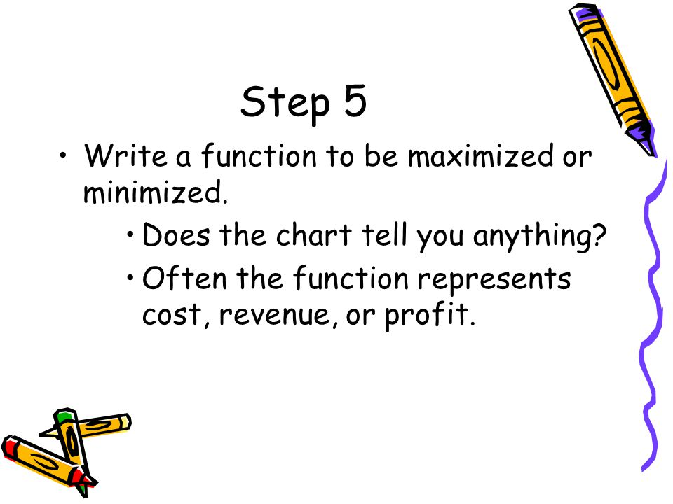 Step 5 Write a function to be maximized or minimized. Does the chart tell you anything? Often the function represents cost, revenue, or profit.