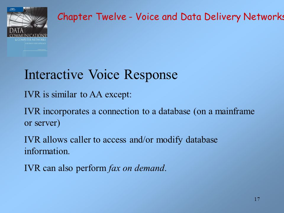 17 Interactive Voice Response IVR is similar to AA except: IVR incorporates a connection to a database (on a mainframe or server) IVR allows caller to