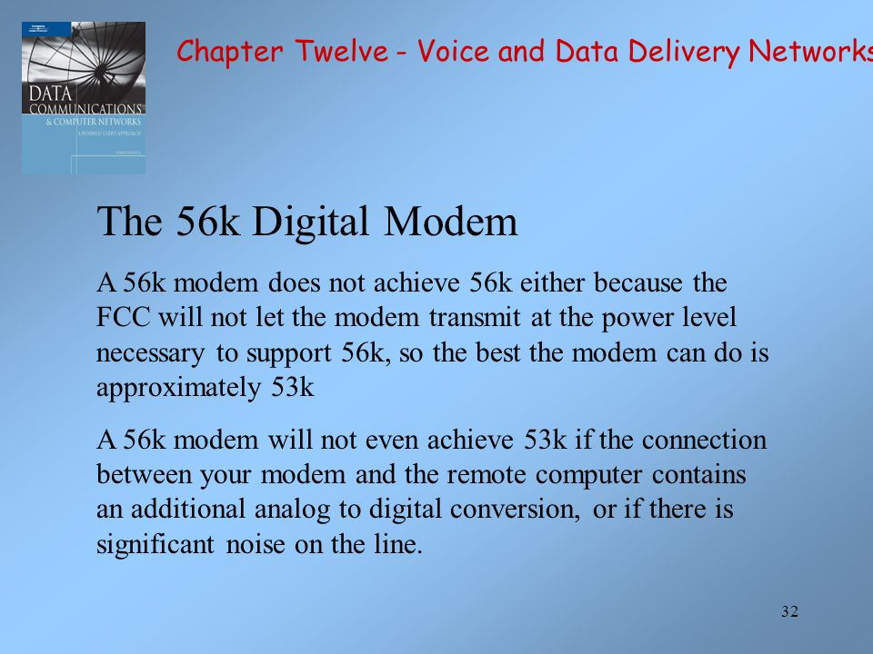 32 The 56k Digital Modem A 56k modem does not achieve 56k either because the FCC will not let the modem transmit at the power level necessary to suppo
