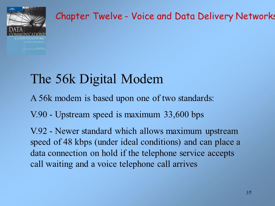 35 The 56k Digital Modem A 56k modem is based upon one of two standards: V.90 - Upstream speed is maximum 33,600 bps V.92 - Newer standard which allow