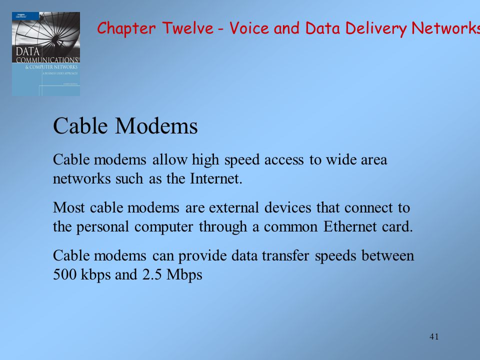 41 Cable Modems Cable modems allow high speed access to wide area networks such as the Internet. Most cable modems are external devices that connect t