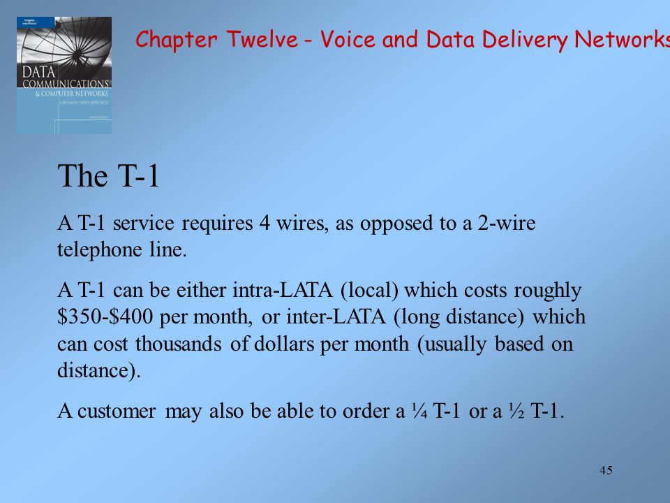 45 The T-1 A T-1 service requires 4 wires, as opposed to a 2-wire telephone line. A T-1 can be either intra-LATA (local) which costs roughly $350-$400