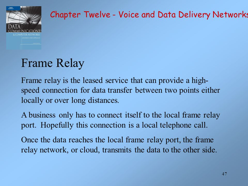 47 Frame Relay Frame relay is the leased service that can provide a high- speed connection for data transfer between two points either locally or over