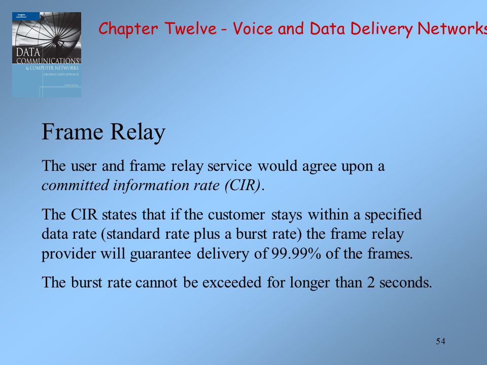 54 Frame Relay The user and frame relay service would agree upon a committed information rate (CIR). The CIR states that if the customer stays within