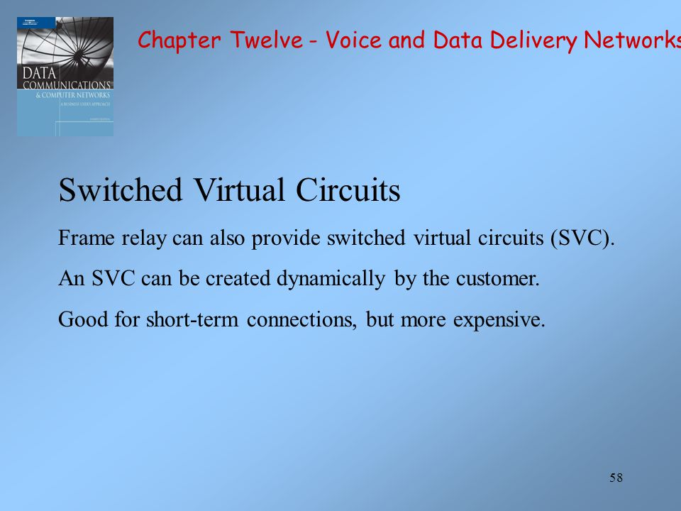 58 Switched Virtual Circuits Frame relay can also provide switched virtual circuits (SVC). An SVC can be created dynamically by the customer. Good for