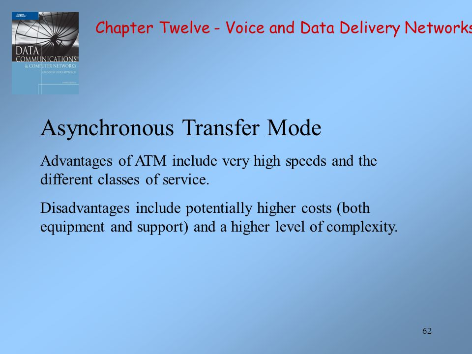 62 Asynchronous Transfer Mode Advantages of ATM include very high speeds and the different classes of service. Disadvantages include potentially highe