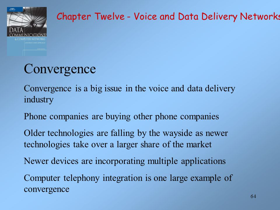 64 Convergence Convergence is a big issue in the voice and data delivery industry Phone companies are buying other phone companies Older technologies