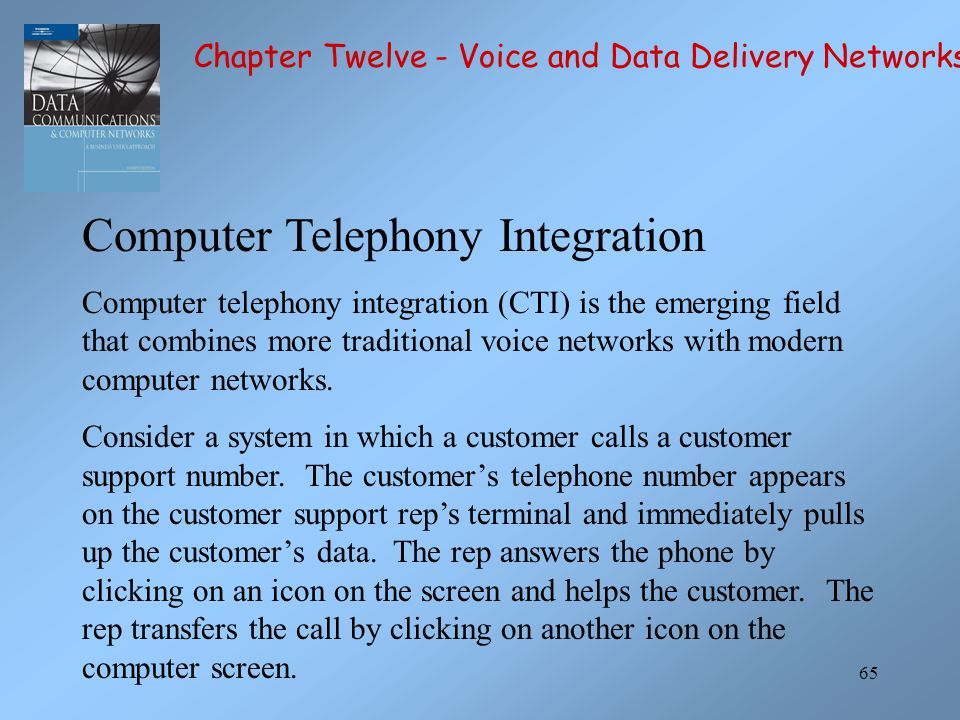 65 Computer Telephony Integration Computer telephony integration (CTI) is the emerging field that combines more traditional voice networks with modern