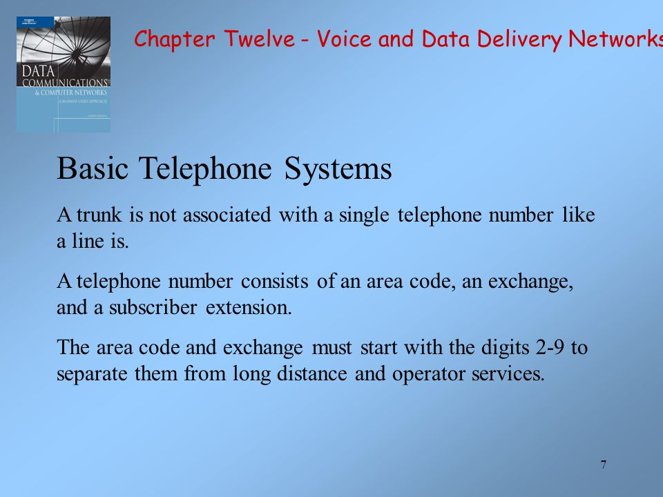 7 Basic Telephone Systems A trunk is not associated with a single telephone number like a line is. A telephone number consists of an area code, an exc