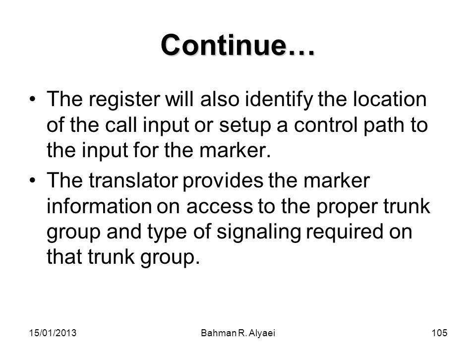 15/01/2013Bahman R. Alyaei105 Continue… The register will also identify the location of the call input or setup a control path to the input for the ma