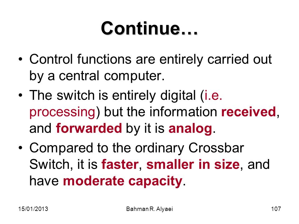 15/01/2013Bahman R. Alyaei107 Continue… Control functions are entirely carried out by a central computer. The switch is entirely digital (i.e. process