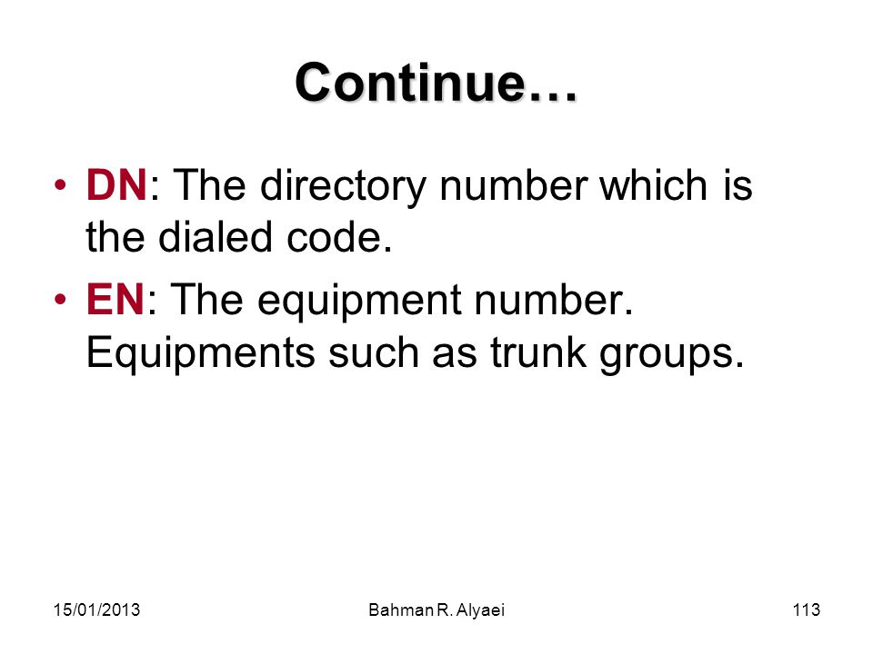 15/01/2013Bahman R. Alyaei113 Continue… DN: The directory number which is the dialed code. EN: The equipment number. Equipments such as trunk groups.
