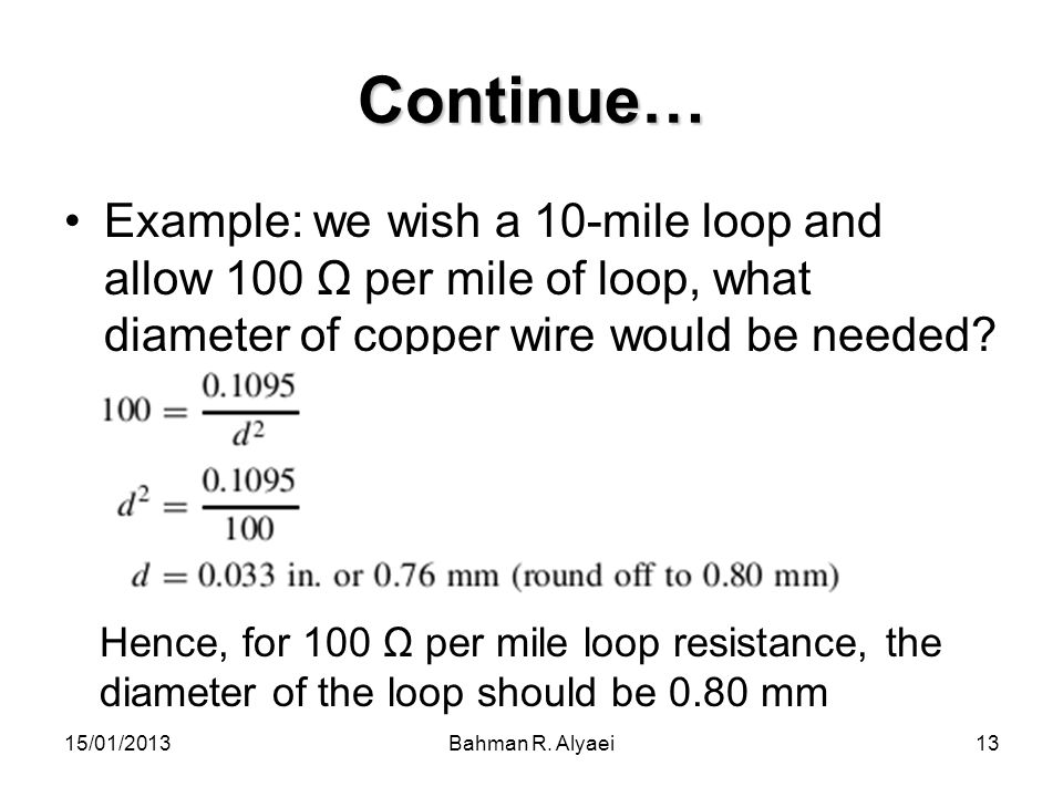 15/01/2013Bahman R. Alyaei13 Continue… Example: we wish a 10-mile loop and allow 100 Ω per mile of loop, what diameter of copper wire would be needed?