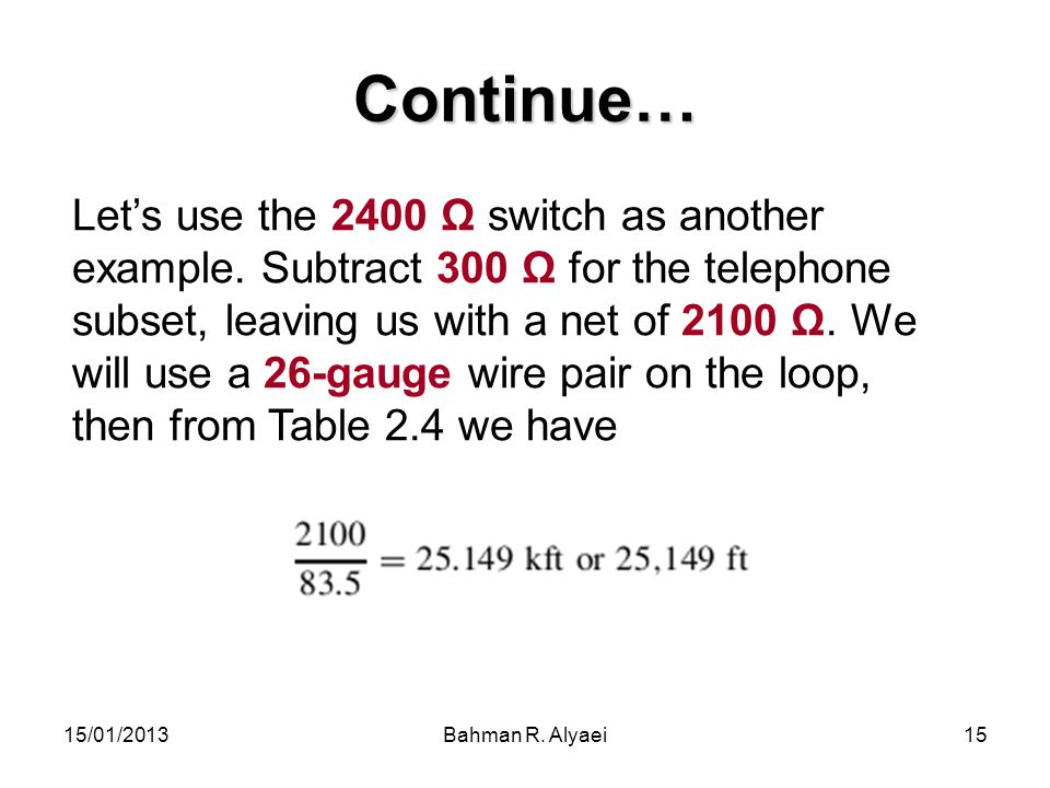 15/01/2013Bahman R. Alyaei15 Continue… Lets use the 2400 Ω switch as another example. Subtract 300 Ω for the telephone subset, leaving us with a net o