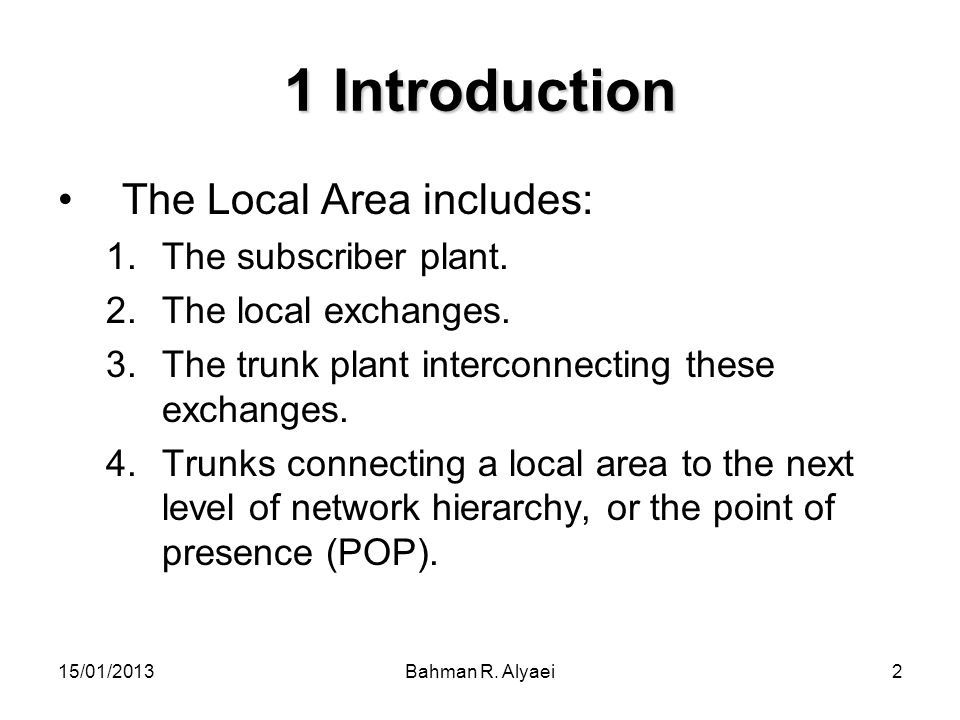 15/01/2013Bahman R. Alyaei2 1 Introduction The Local Area includes: 1.The subscriber plant. 2.The local exchanges. 3.The trunk plant interconnecting t