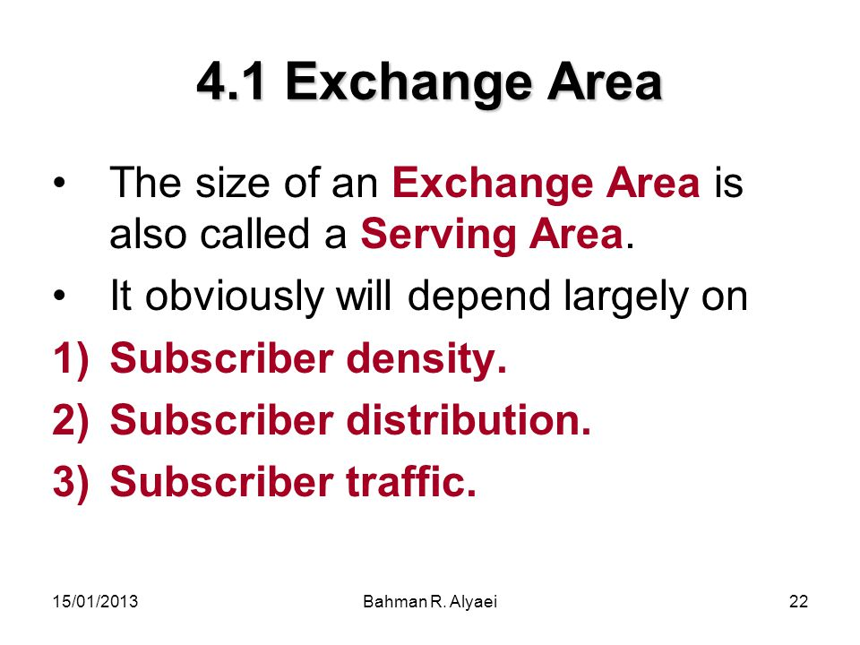 15/01/2013Bahman R. Alyaei22 4.1 Exchange Area The size of an Exchange Area is also called a Serving Area. It obviously will depend largely on 1)Subsc