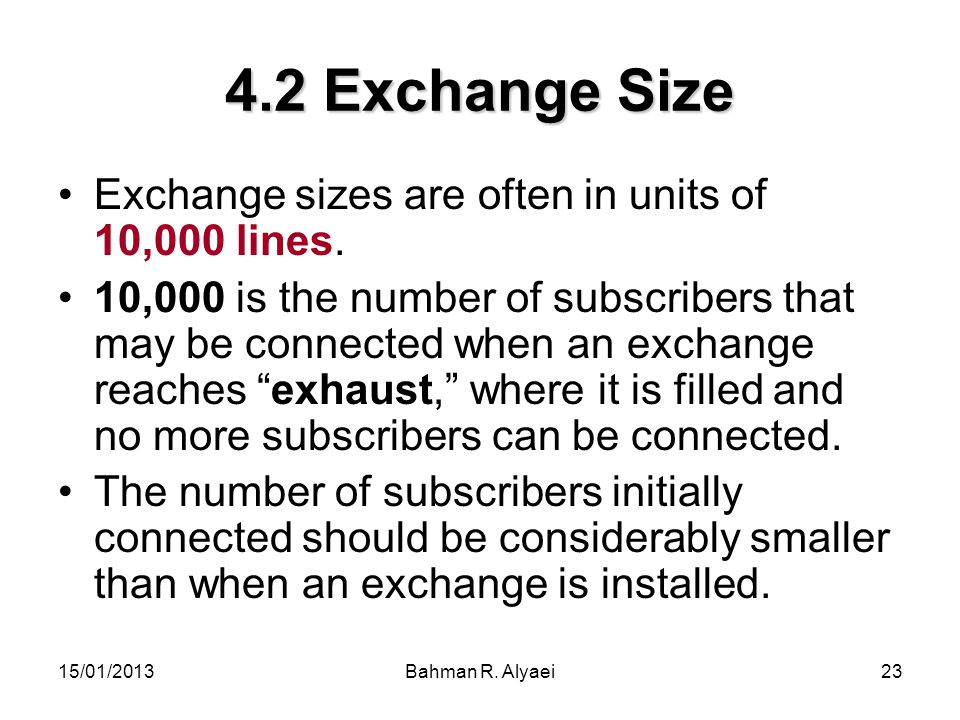 15/01/2013Bahman R. Alyaei23 4.2 Exchange Size Exchange sizes are often in units of 10,000 lines. 10,000 is the number of subscribers that may be conn