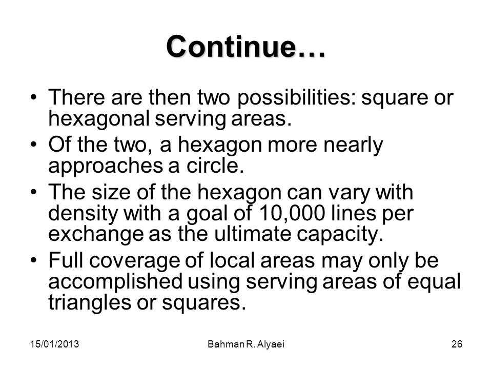 15/01/2013Bahman R. Alyaei26 Continue… There are then two possibilities: square or hexagonal serving areas. Of the two, a hexagon more nearly approach