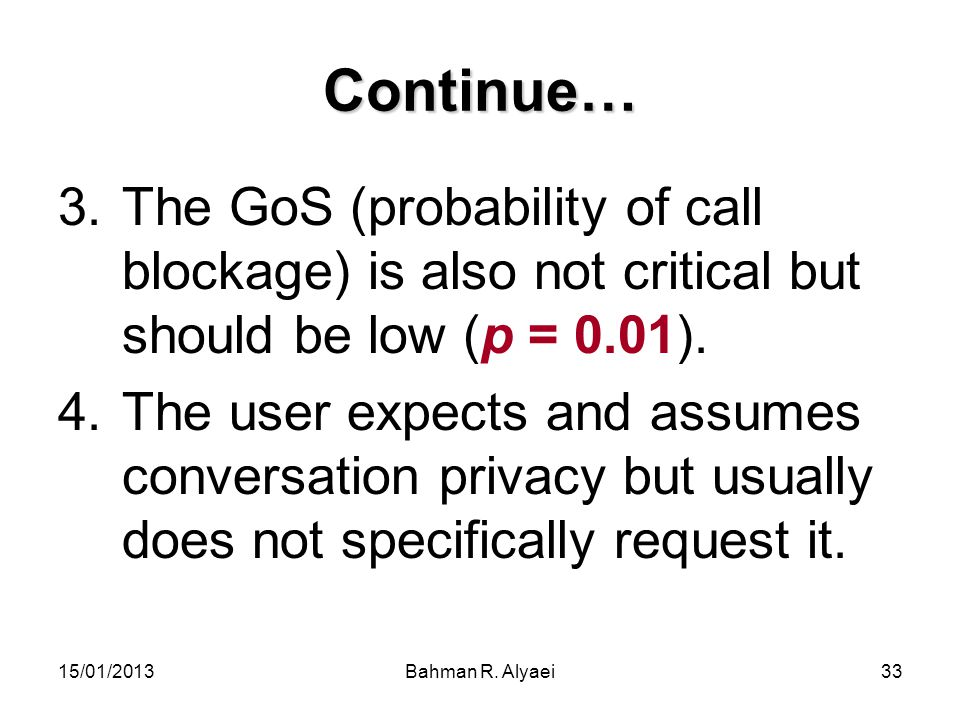 15/01/2013Bahman R. Alyaei33 Continue… 3.The GoS (probability of call blockage) is also not critical but should be low (p = 0.01). 4.The user expects