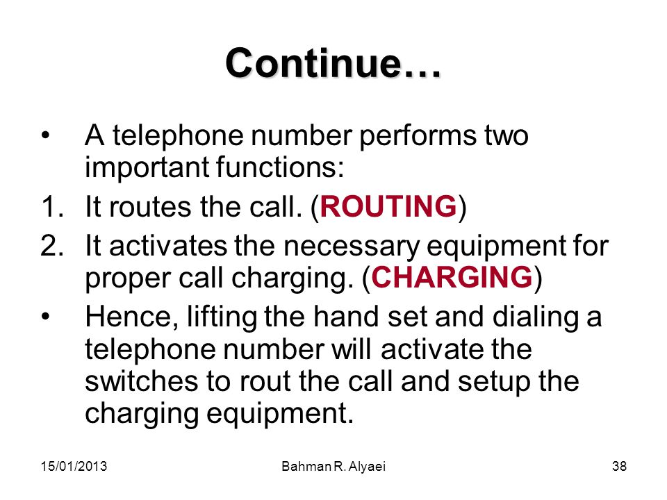 15/01/2013Bahman R. Alyaei38 Continue… A telephone number performs two important functions: 1.It routes the call. (ROUTING) 2.It activates the necessa