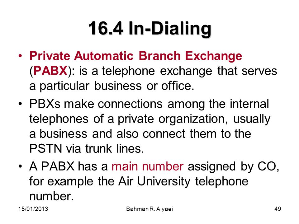 15/01/2013Bahman R. Alyaei49 16.4 In-Dialing Private Automatic Branch Exchange (PABX): is a telephone exchange that serves a particular business or of