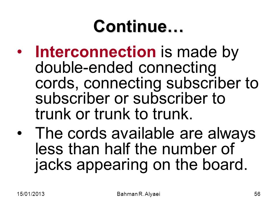 15/01/2013Bahman R. Alyaei56 Continue… Interconnection is made by double-ended connecting cords, connecting subscriber to subscriber or subscriber to