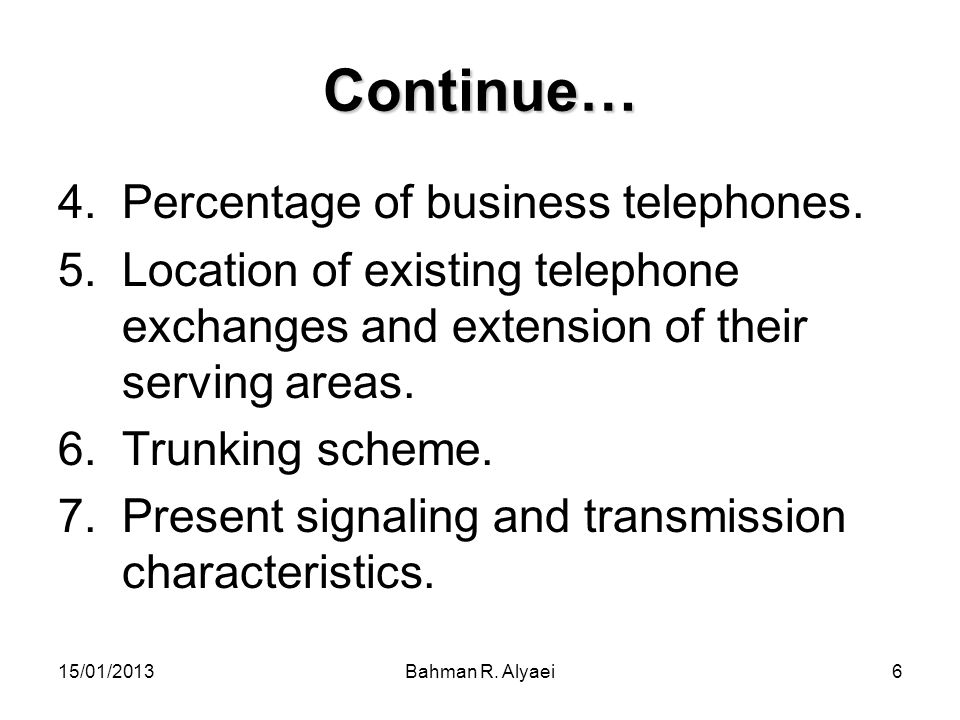 15/01/2013Bahman R. Alyaei6 Continue… 4.Percentage of business telephones. 5.Location of existing telephone exchanges and extension of their serving a