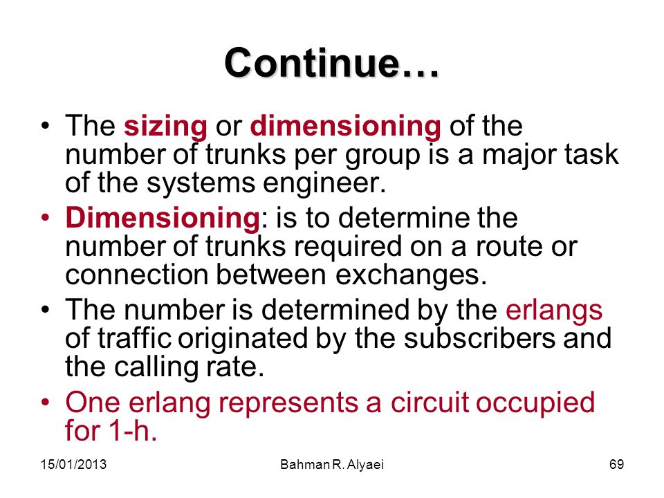 15/01/2013Bahman R. Alyaei69 Continue… The sizing or dimensioning of the number of trunks per group is a major task of the systems engineer. Dimension