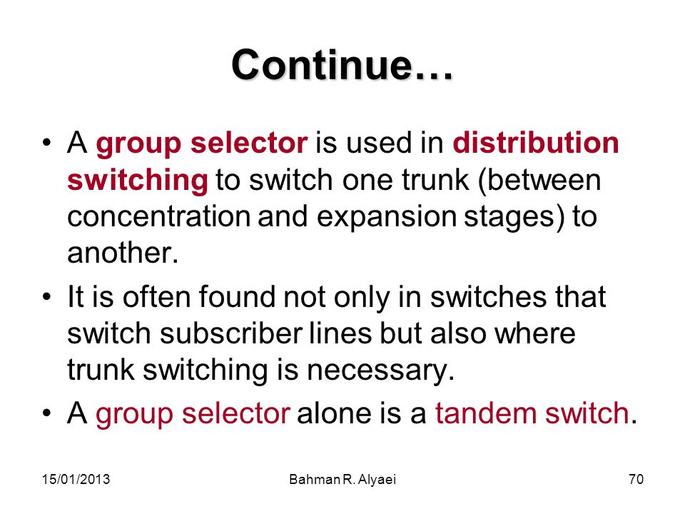 15/01/2013Bahman R. Alyaei70 Continue… A group selector is used in distribution switching to switch one trunk (between concentration and expansion sta