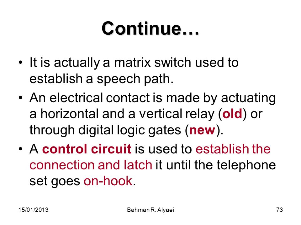15/01/2013Bahman R. Alyaei73 Continue… It is actually a matrix switch used to establish a speech path. An electrical contact is made by actuating a ho