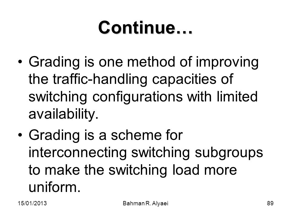 15/01/2013Bahman R. Alyaei89 Continue… Grading is one method of improving the traffic-handling capacities of switching configurations with limited ava