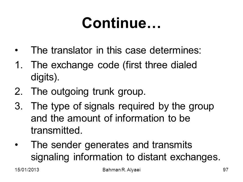 15/01/2013Bahman R. Alyaei97 Continue… The translator in this case determines: 1.The exchange code (first three dialed digits). 2.The outgoing trunk g