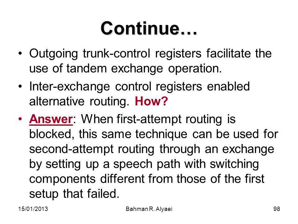 15/01/2013Bahman R. Alyaei98 Continue… Outgoing trunk-control registers facilitate the use of tandem exchange operation. Inter-exchange control regist