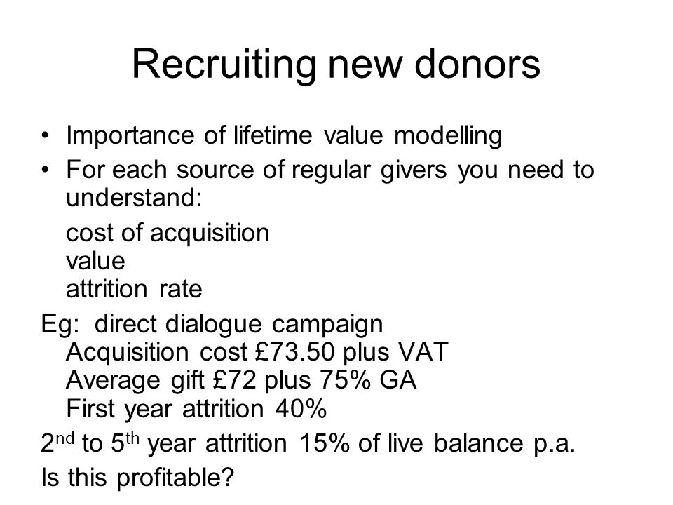 Recruiting new donors Importance of lifetime value modelling For each source of regular givers you need to understand: cost of acquisition value attri