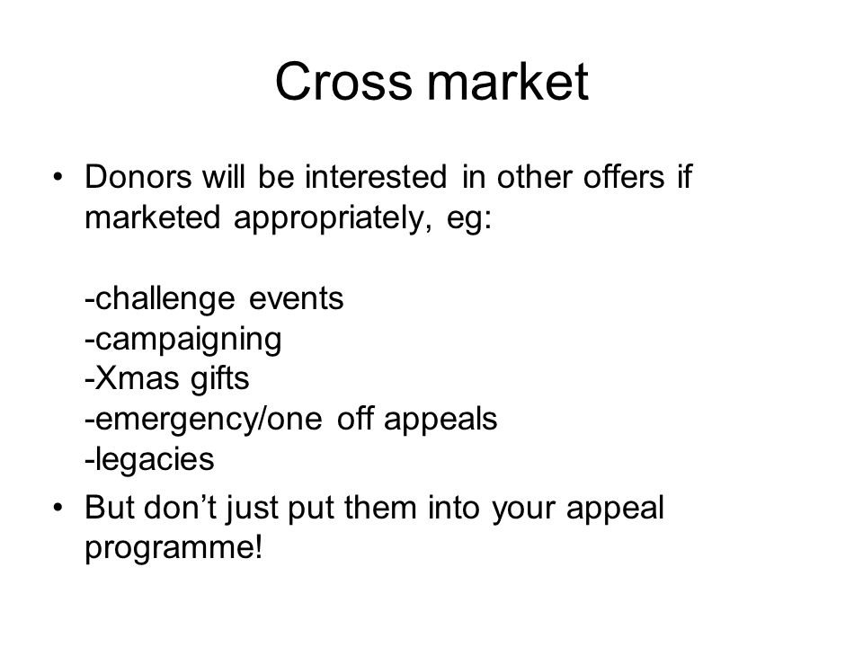 Cross market Donors will be interested in other offers if marketed appropriately, eg: -challenge events -campaigning -Xmas gifts -emergency/one off ap