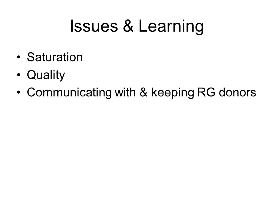 Issues & Learning Saturation Quality Communicating with & keeping RG donors