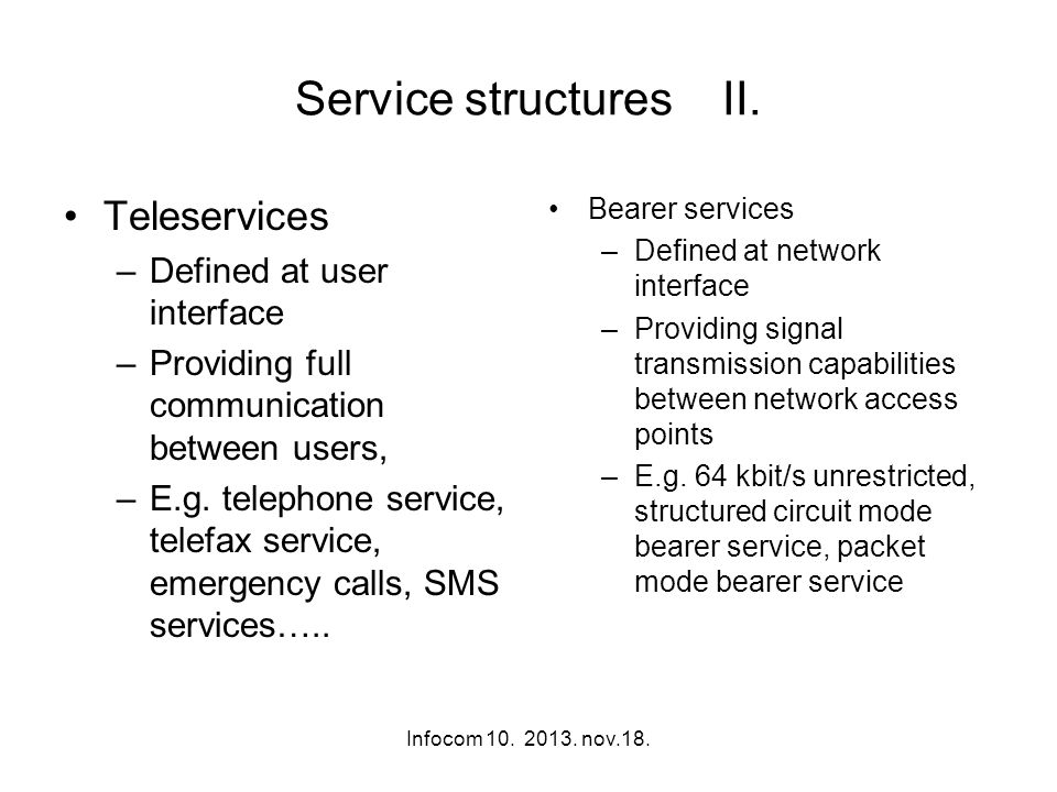 Infocom 10. 2013. nov.18. Service structures II. Teleservices –Defined at user interface –Providing full communication between users, –E.g. telephone