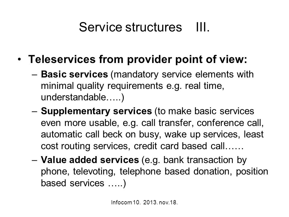 Infocom 10. 2013. nov.18. Service structures III. Teleservices from provider point of view: –Basic services (mandatory service elements with minimal q