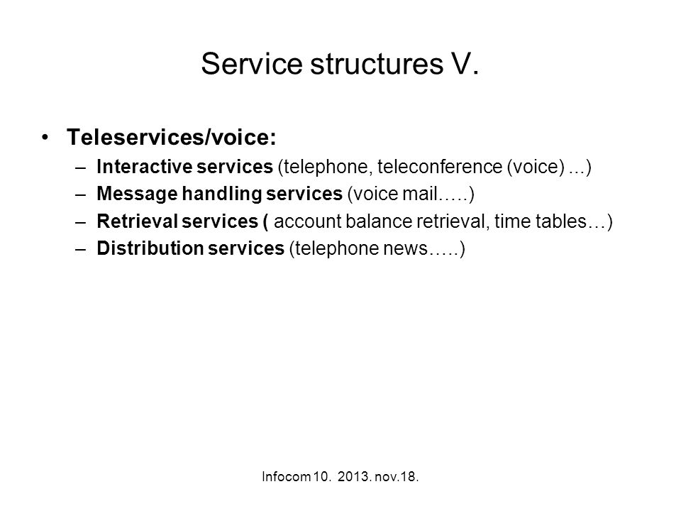 Infocom 10. 2013. nov.18. Service structures V. Teleservices/voice: –Interactive services (telephone, teleconference (voice)...) –Message handling ser
