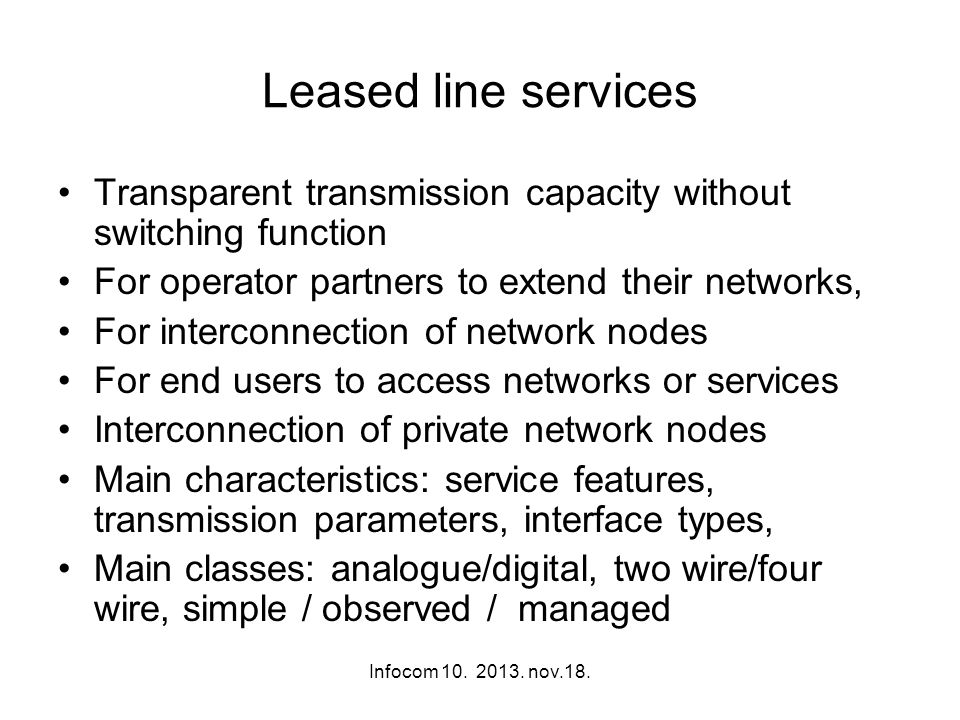 Infocom 10. 2013. nov.18. Leased line services Transparent transmission capacity without switching function For operator partners to extend their netw