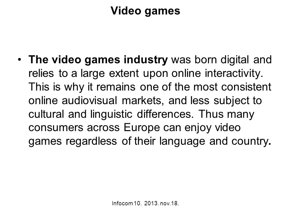 Infocom 10. 2013. nov.18. Video games The video games industry was born digital and relies to a large extent upon online interactivity. This is why it