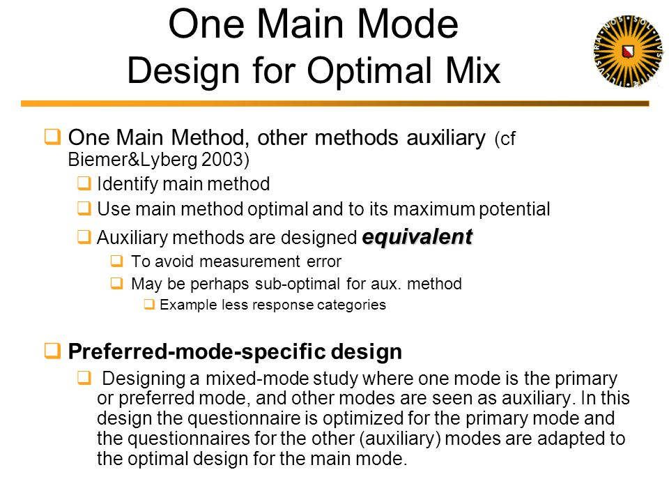 Design for Mix Two Situations: One main method that accommodates the survey situation best Main method is used to maximum potential Other methods auxiliary Example: Nonresponse follow-up, Non-covered groups Truly multiple mode design Modes equally important Example: International surveys, Longitudinal studies, Respondent is offered choice
