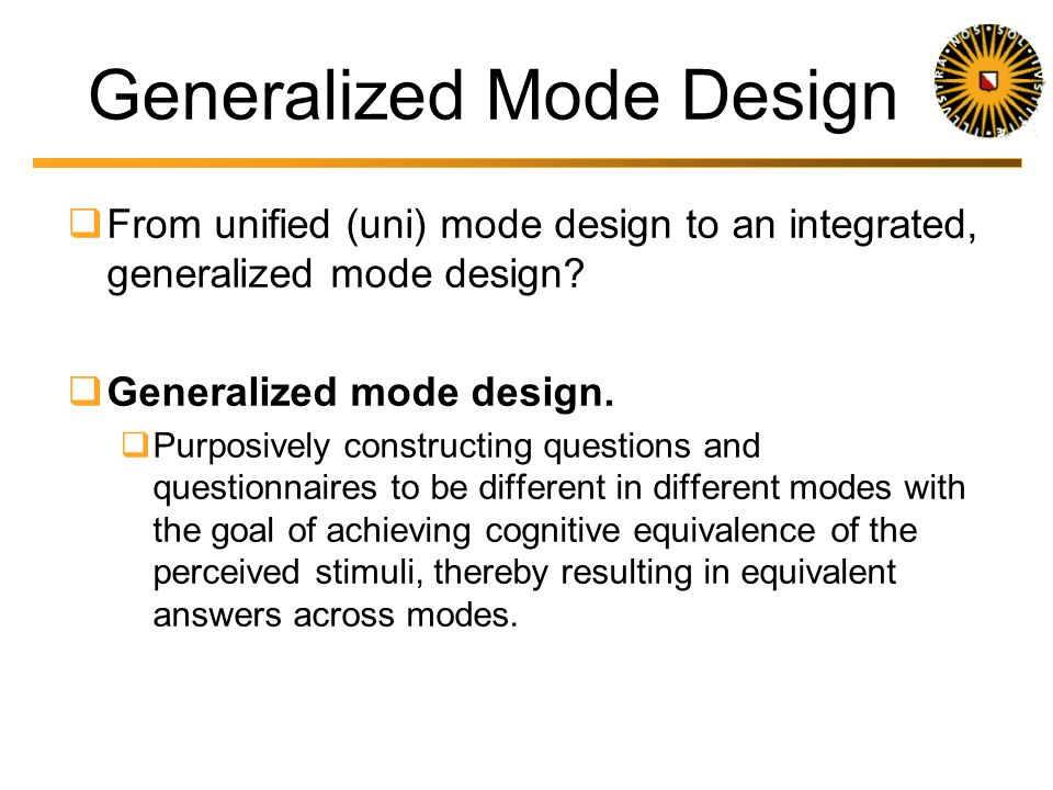Example UNI Mode Design Mail, Telephone and Face-to-face interview Early attempt De Leeuw 1992, chap 4, p 37 http://www.xs4all.nl/~edithl/pubs/disseddl.pdf Response options the same across modes Same descriptive labels for response categories Reduced number of response categories Maximum 7 pushing the limit for phone But, used show cards in face-to-face Equivalent with visual presentation mail Used simple open questions Interviewer instructions and instructions in mail questionnaire equivalent