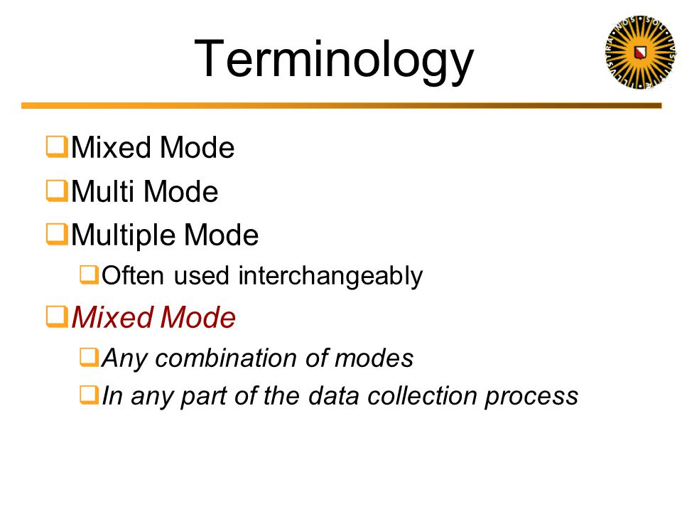 Mixed-Mode the Norm In general, data collection systems do not consist of one mode only, since mixed-mode surveys are the norm these days. Biemer & Ly