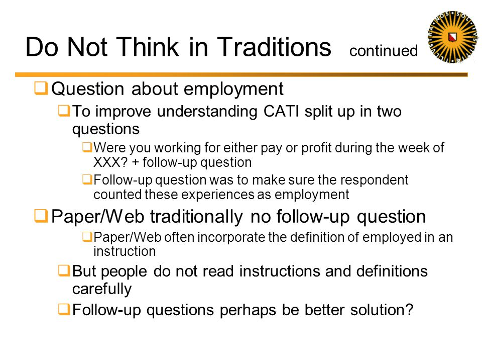 Do Not Think in Traditions Example Question about employment In CATI split up in two questions Were you working for either pay or profit during the we