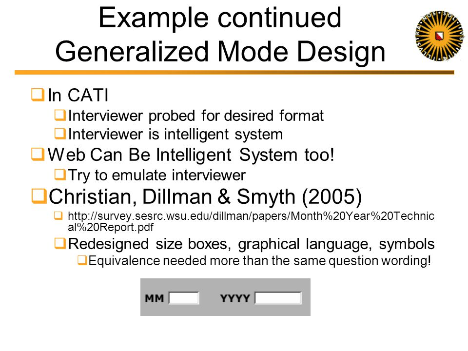 Example Generalized Mode Design Christian, Dillman & Smyth (2005) CATI When did you start attending WSU Interviewer probed for desired format First Web-design Same question text When did you start attending WSU With write in standard programming: mmyyyy Too many errors