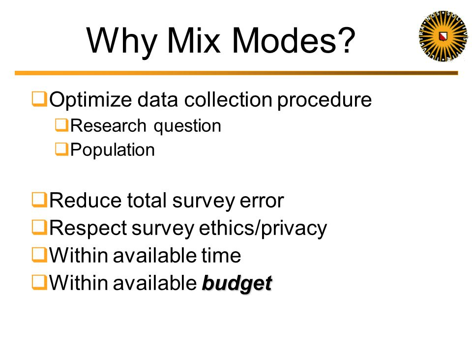 Terminology Mixed Mode Multi Mode Multiple Mode Often used interchangeably Mixed Mode Any combination of modes In any part of the data collection proc